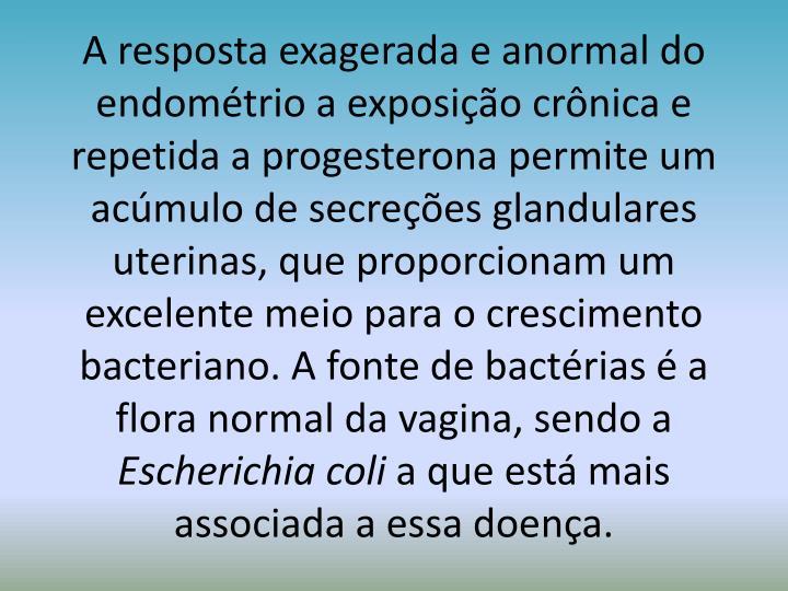 A resposta exagerada e anormal do endométrio a exposição crônica e repetida a progesterona permite um acúmulo de secreções glandulares uterinas, que proporcionam um excelente meio para o crescimento bacteriano. A fonte de bactérias é a flora normal da vagina, sendo a