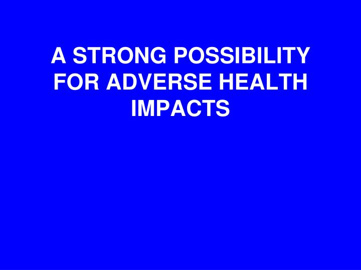 A STRONG POSSIBILITY FOR ADVERSE HEALTH IMPACTS