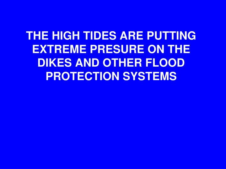 THE HIGH TIDES ARE PUTTING EXTREME PRESURE ON THE DIKES AND OTHER FLOOD PROTECTION SYSTEMS