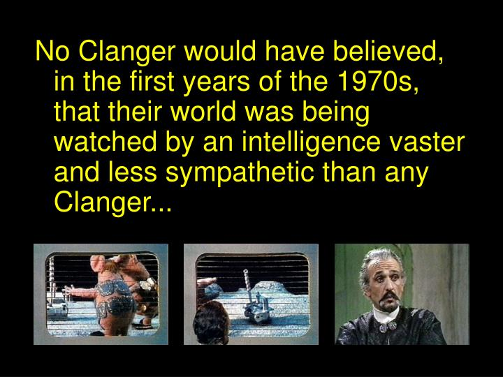 No Clanger would have believed, in the first years of the 1970s, that their world was being watched by an intelligence vaster and less sympathetic than any Clanger...