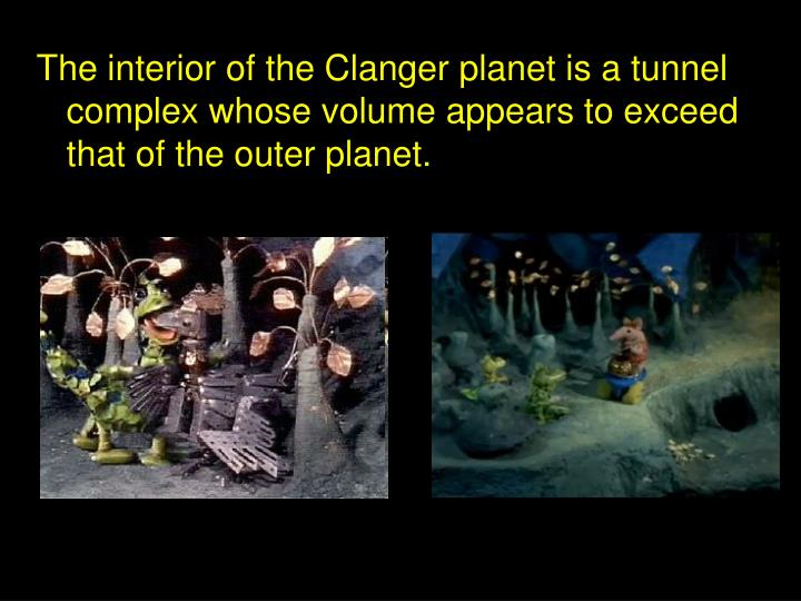 The interior of the Clanger planet is a tunnel complex whose volume appears to exceed that of the outer planet.