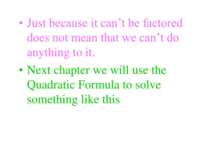 Just because it can't be factored does not mean that we can't do anything to it.
