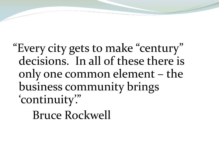 """Every city gets to make ""century"" decisions.  In all of these there is only one common element – the business community brings 'continuity'."""