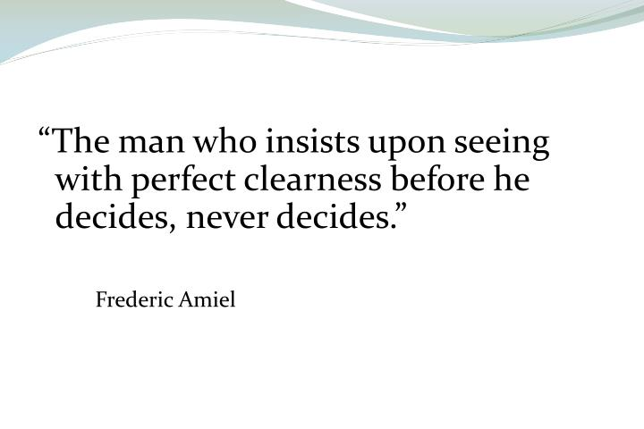 """The man who insists upon seeing with perfect clearness before he decides, never decides."""
