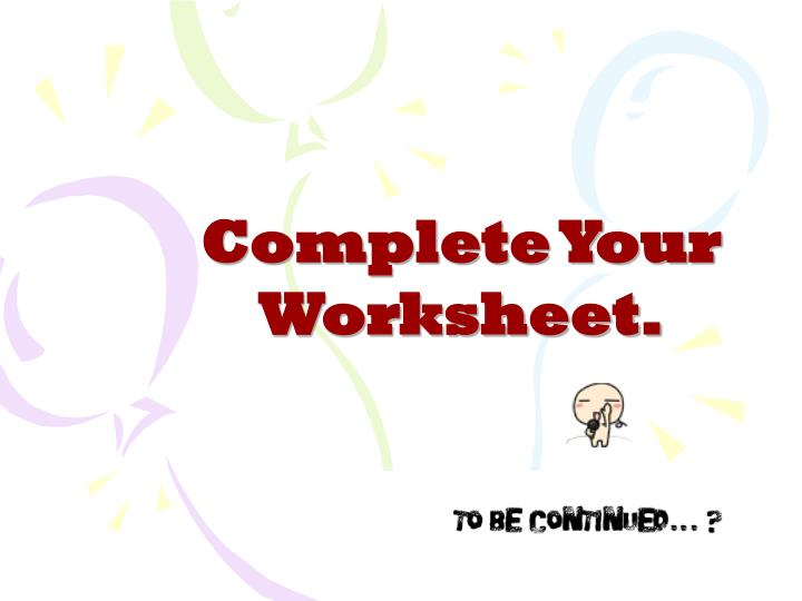 Complete Your Worksheet.