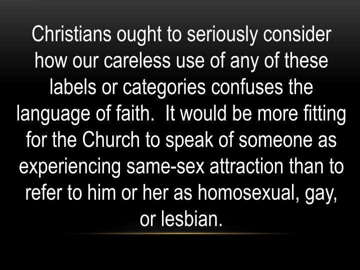 Christians ought to seriously consider how our careless use of any of these labels or categories confuses the language of faith. It would be more fitting for the Church to speak of someone as experiencing same-sex attraction than to refer to him or her as homosexual, gay, or lesbian.