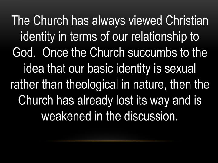 The Church has always viewed Christian identity in terms of our relationship to God.  Once the Church succumbs to the idea that our basic identity is sexual rather than theological in nature, then the Church has already lost its way and is weakened in the discussion.