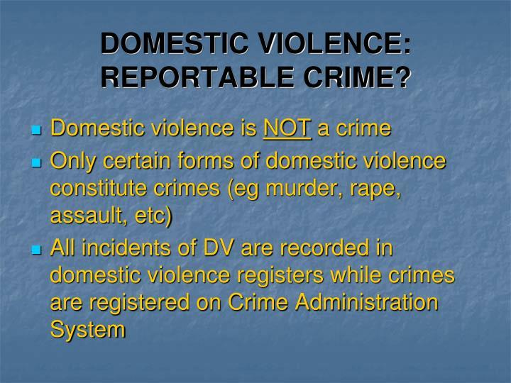 DOMESTIC VIOLENCE: REPORTABLE CRIME?