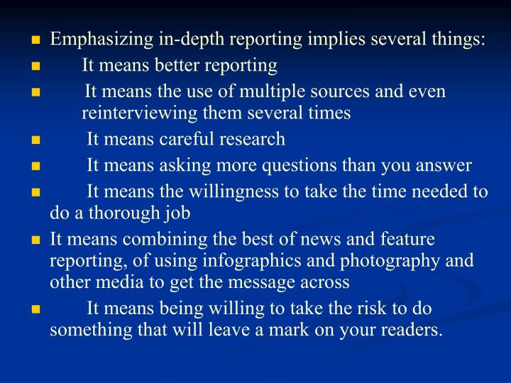Emphasizing in-depth reporting implies several things: