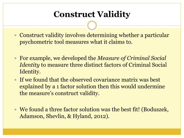 Construct validity involves determining whether a particular psychometric tool measures what it claims to.