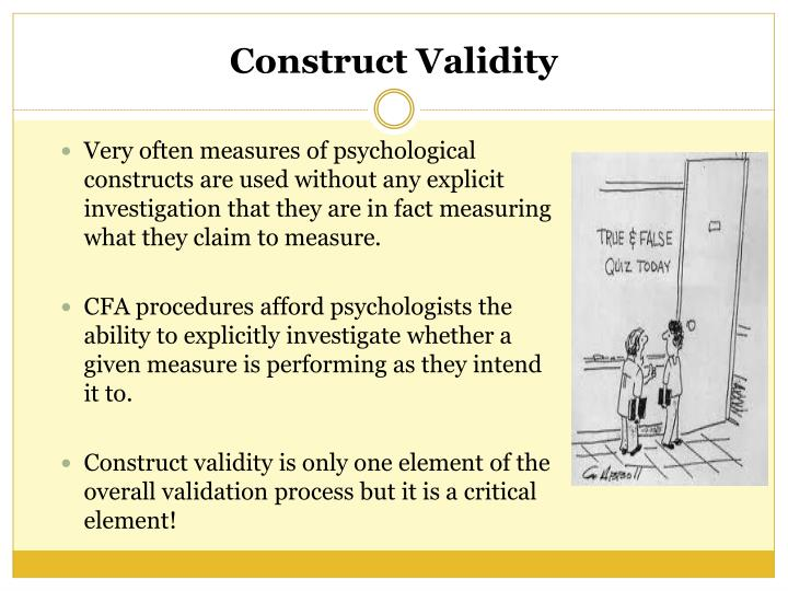 Very often measures of psychological constructs are used without any explicit investigation that they are in fact measuring what they claim to measure.