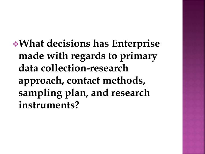 What decisions has Enterprise made with regards to primary data collection-research approach, contact methods, sampling plan, and research instruments?