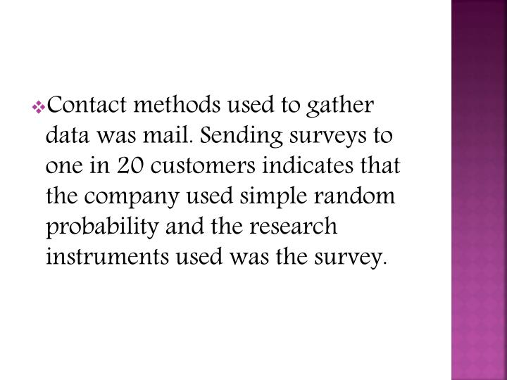 Contact methods used to gather data was mail. Sending surveys to one in 20 customers indicates that the company used simple random probability and the research instruments used was the survey.