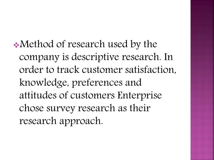 Method of research used by the company is descriptive research. In order to track customer satisfaction, knowledge, preferences and attitudes of customers Enterprise chose survey research as their research approach.