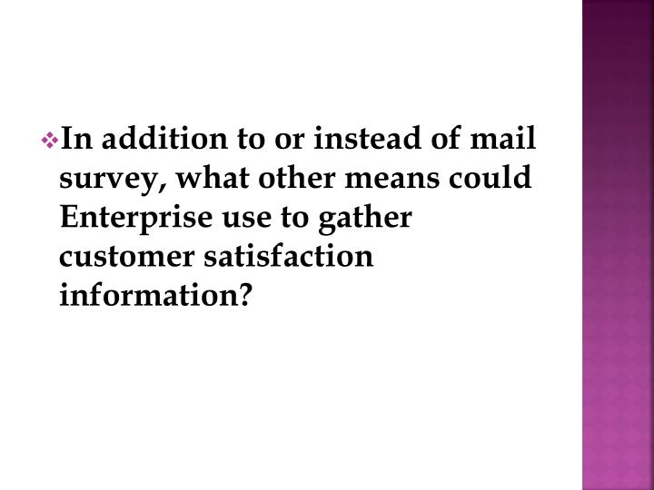 In addition to or instead of mail survey, what other means could Enterprise use to gather customer satisfaction information?