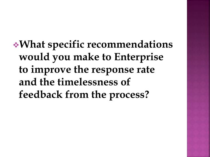 What specific recommendations would you make to Enterprise to improve the response rate and the timelessness of feedback from the process?