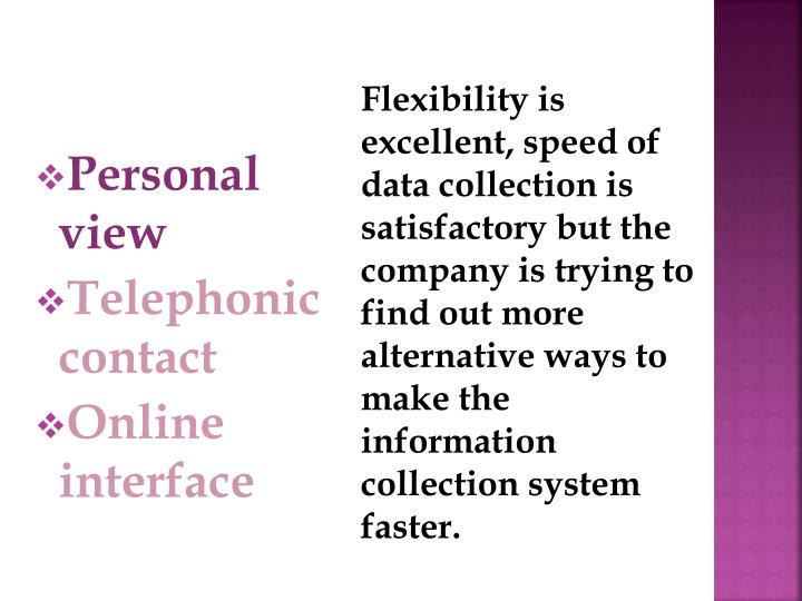 Flexibility is excellent, speed of data collection is satisfactory but the company is trying to find out more