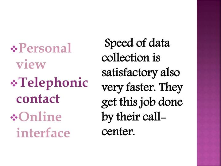 Speed of data collection is satisfactory also very