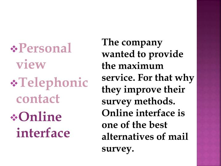 The company wanted to provide the maximum service. For that why they improve their survey methods. Online interface is one of the best alternatives of mail survey.