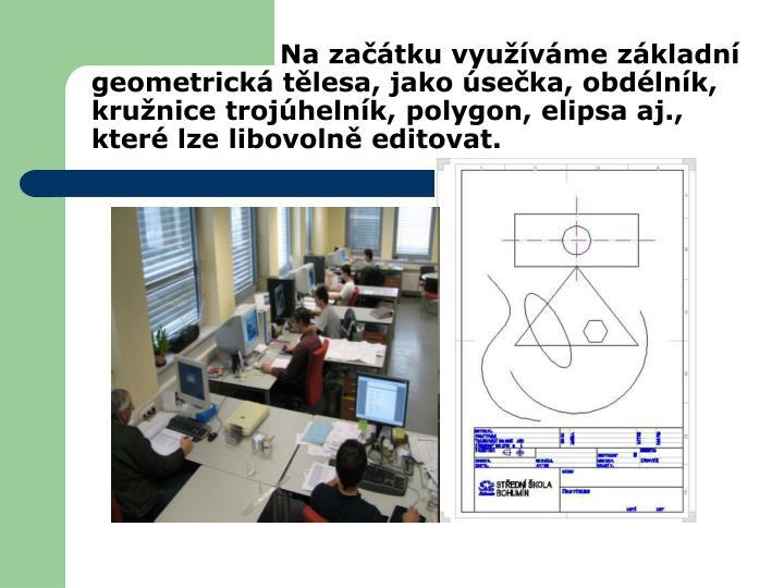 Na začátku využíváme základní geometrická tělesa, jako úsečka, obdélník, kružnice trojúhelník, polygon, elipsa aj., které lze libovolně editovat.
