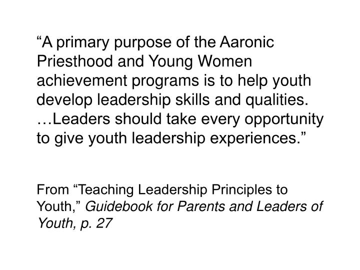 """A primary purpose of the Aaronic Priesthood and Young Women achievement programs is to help youth develop leadership skills and qualities. …Leaders should take every opportunity to give youth leadership experiences."""