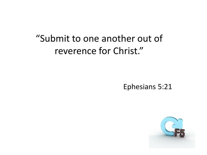 """Submit to one another out of reverence for Christ."""