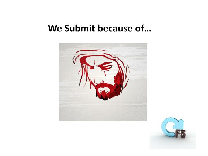 We Submit because of…
