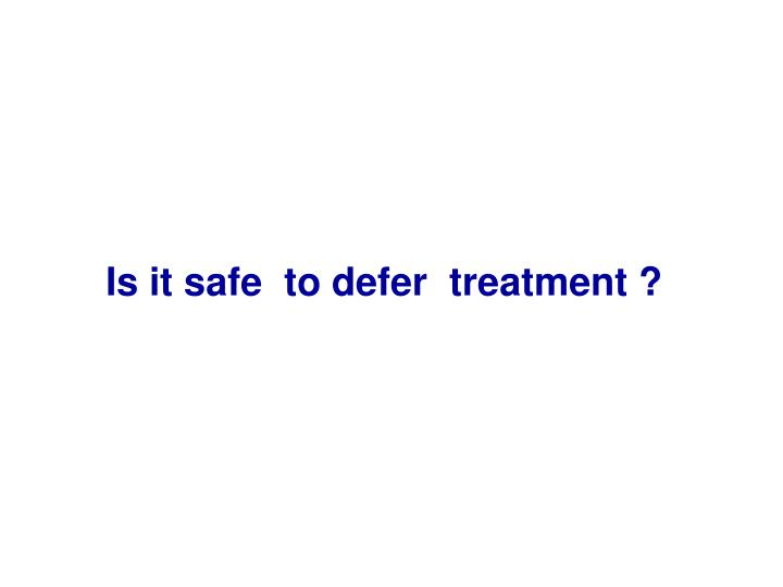 Is it safe  to defer  treatment ?