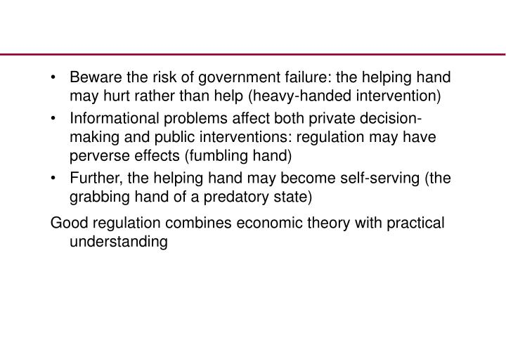 Beware the risk of government failure: the helping hand may hurt rather than help (heavy-handed intervention)