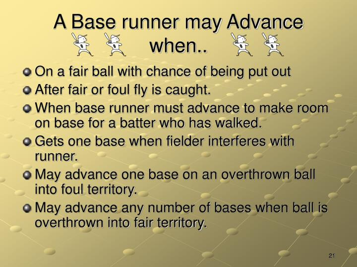 A Base runner may Advance when..