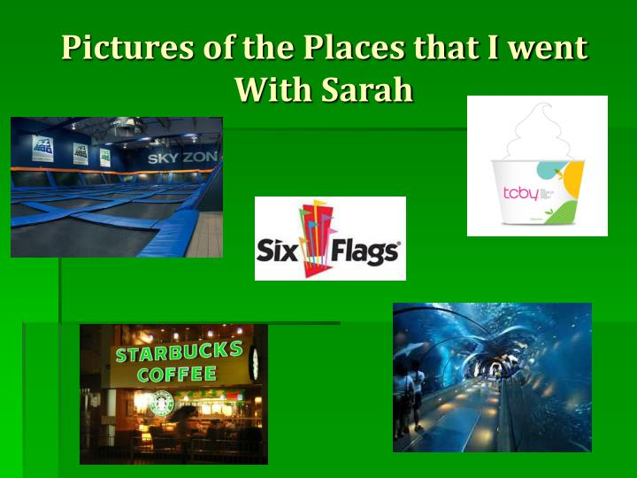 Pictures of the Places that I went With Sarah