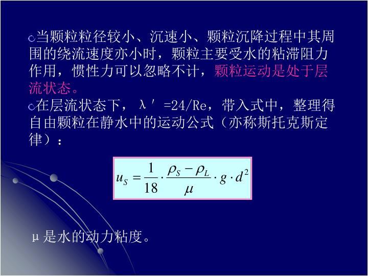 当颗粒粒径较小、沉速小、颗粒沉降过程中其周围的绕流速度亦小时,颗粒主要受水的粘滞阻力作用,惯性力可以忽略不计,