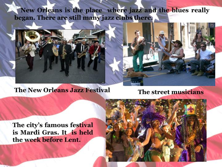 New Orleans is the place  where jazz and the blues really began. There are still many jazz clubs there.