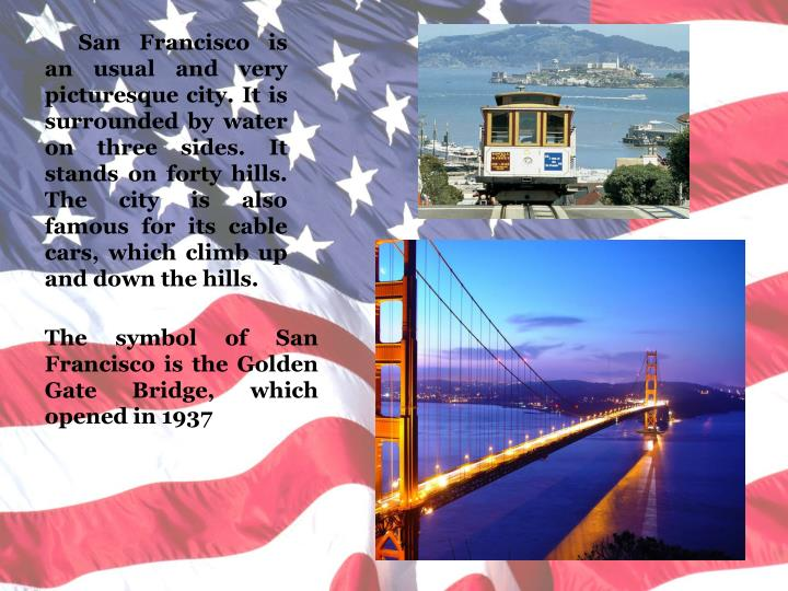 San Francisco is an usual and very picturesque city. It is surrounded by water   on three sides. It stands on forty hills.  The city is also famous for its cable cars, which climb up and down the hills.