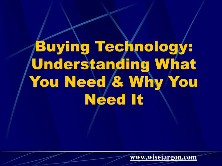 Buying technology understanding what you need why you need it