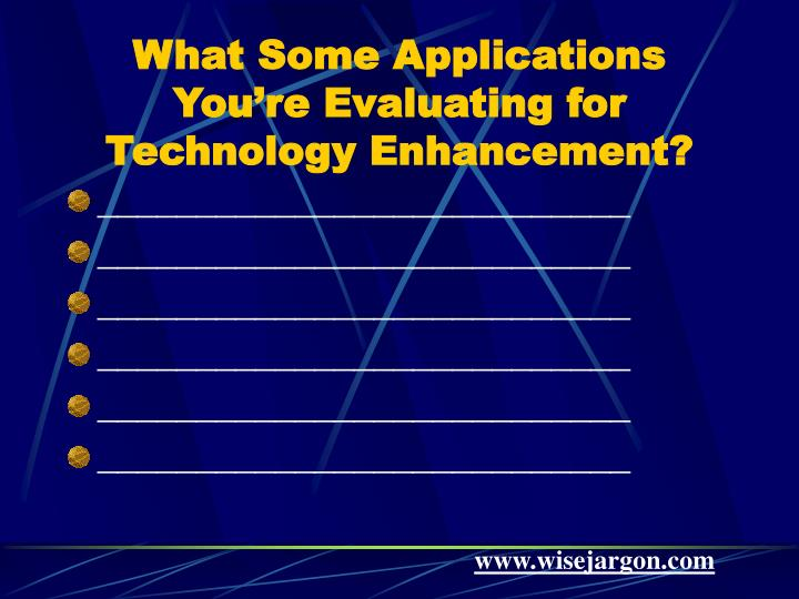 What Some Applications You're Evaluating for Technology Enhancement?