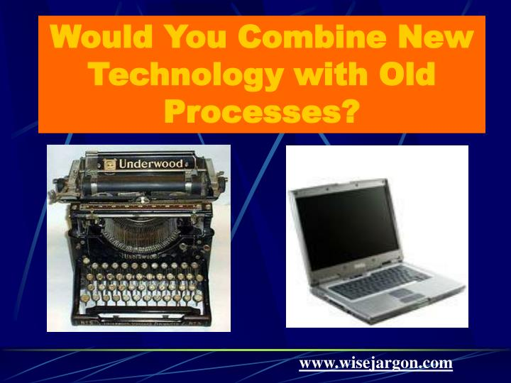 Would you combine new technology with old processes