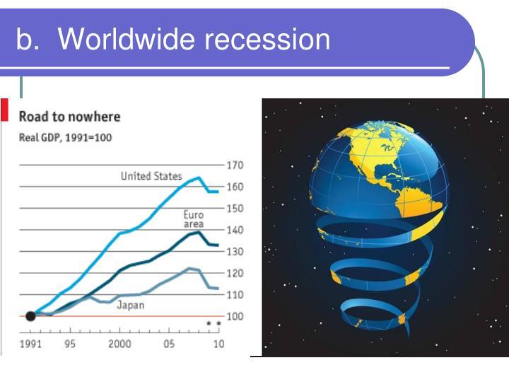 b.  Worldwide recession