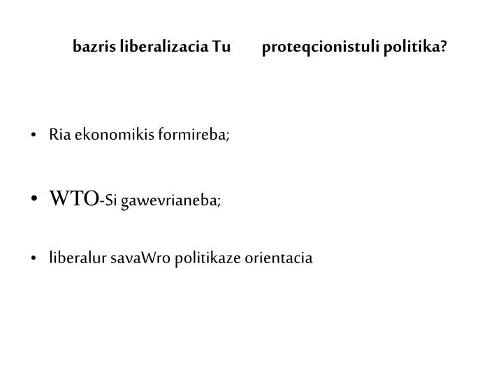 bazris liberalizacia Tu         proteqcionistuli politika?