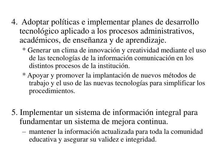 4.  Adoptar políticas e implementar planes de desarrollo tecnológico aplicado a los procesos administrativos, académicos, de enseñanza y de aprendizaje.