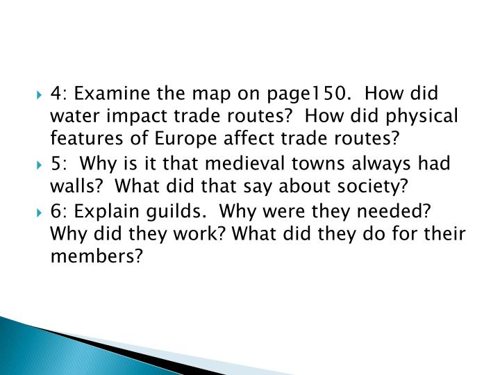 4: Examine the map on page150.  How did water impact trade routes?  How did physical features of Europe affect trade routes?