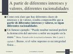 a partir de diferentes intereses y valores diferentes racionalidades