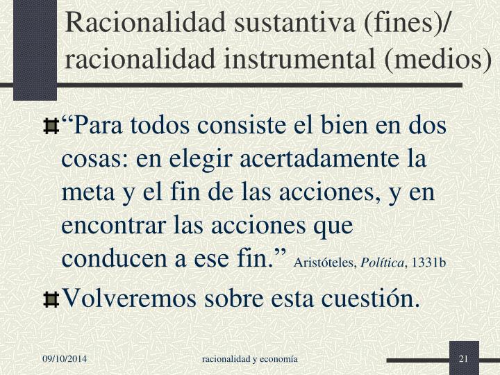 Racionalidad sustantiva (fines)/ racionalidad instrumental (medios)