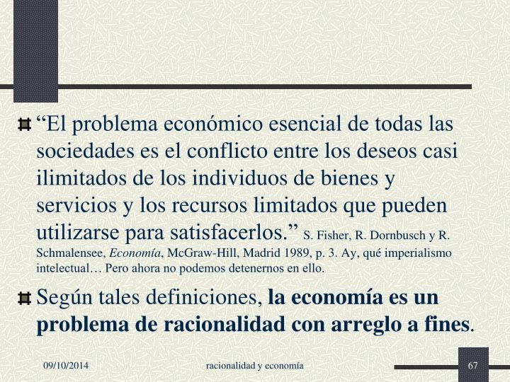 """""""El problema económico esencial de todas las sociedades es el conflicto entre los deseos casi ilimitados de los individuos de bienes y servicios y los recursos limitados que pueden utilizarse para satisfacerlos."""""""