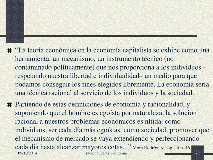 """""""La teoría económica en la economía capitalista se exhibe como una herramienta, un mecanismo, un instrumento técnico (no contaminado políticamente) que nos proporciona a los individuos –respetando nuestra libertad e individualidad– un medio para que podamos conseguir los fines elegidos libremente. La economía sería una técnica racional al servicio de los individuos y la sociedad."""