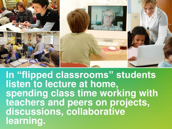 "In ""flipped classrooms"" students listen to lecture at home, spending class time working with teachers and peers on projects, discussions, collaborative learning."