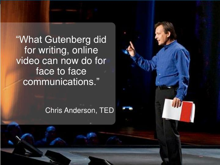 """What Gutenberg did for writing, online video can now do for face to face communications."""