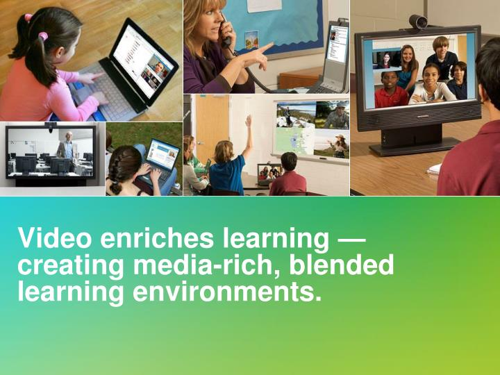 Video enriches learning — creating media-rich, blended learning environments.
