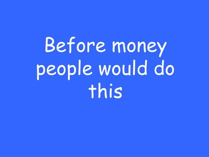 Before money people would do this