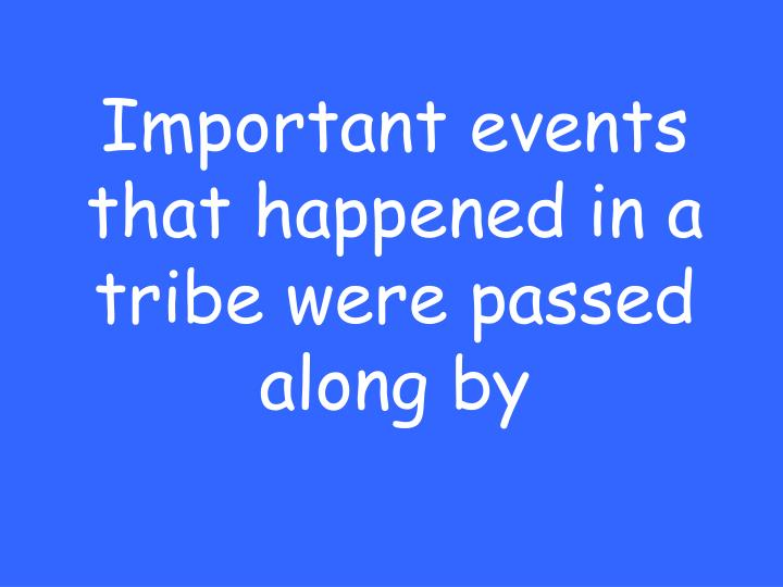 Important events that happened in a tribe were passed along by